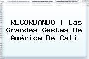 RECORDANDO | Las Grandes Gestas De <b>América De Cali</b>