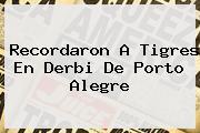 Recordaron A <b>Tigres</b> En Derbi De Porto Alegre