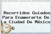 Recorridos Guiados Para Enamorarte De La Ciudad De <b>México</b>