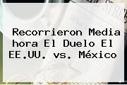 Recorrieron Media <b>hora</b> El Duelo El EE.UU. <b>vs</b>. <b>México</b>