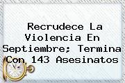 <b>Recrudece La Violencia En Septiembre; Termina Con 143 Asesinatos</b>