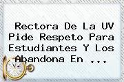 Rectora De La <b>UV</b> Pide Respeto Para Estudiantes Y Los Abandona En <b>...</b>