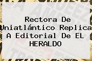 Rectora De <b>Uniatlántico</b> Replica A Editorial De EL HERALDO