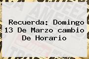 Recuerda: Domingo 13 De Marzo <b>cambio De Horario</b>