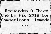 Recuerdan A Chico Ché En Río 2016 Con Competidora Llamada ...