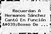 Recuerdan A Hermanos <b>Sánchez Cantú</b> En Función 'Boxeo De ...