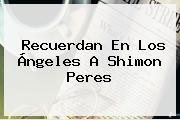 Recuerdan En Los Ángeles A <b>Shimon Peres</b>