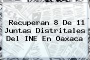 Recuperan 8 De 11 Juntas Distritales Del <b>INE</b> En Oaxaca