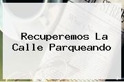 <b>Recuperemos La Calle Parqueando</b>