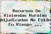 Recursos De Viviendas Rurales Adjudicadas No Están En Riesgo <b>...</b>