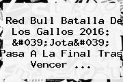 <b>Red Bull Batalla De</b> Los <b>Gallos</b> 2016: &#039;Jota&#039; Pasa A La Final Tras Vencer ...