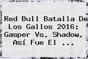 <b>Red Bull Batalla De</b> Los <b>Gallos</b> 2016: Gasper Vs. Shadow, Así Fue El ...