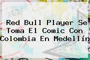 Red Bull Player Se Toma El Comic Con Colombia En Medellín