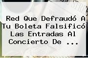 Red Que Defraudó A <b>Tu Boleta</b> Falsificó Las Entradas Al Concierto De ...