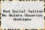 <b>Red</b> Social Twitter No Quiere Usuarios Anónimos