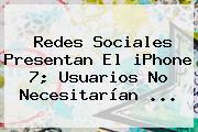 Redes Sociales Presentan El <b>iPhone 7</b>; Usuarios No Necesitarían <b>...</b>