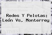 Redes Y Pelotas: <b>León Vs</b>. <b>Monterrey</b>