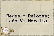 Redes Y Pelotas: <b>León Vs Morelia</b>