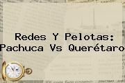 Redes Y Pelotas: <b>Pachuca Vs Querétaro</b>
