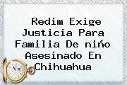 Redim Exige Justicia Para Familia De <b>niño Asesinado En Chihuahua</b>