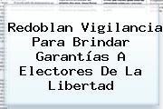 Redoblan Vigilancia Para Brindar Garantías A Electores De La <b>Libertad</b>