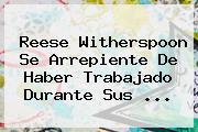 Reese Witherspoon Se Arrepiente De Haber Trabajado Durante Sus ...
