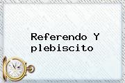 Referendo Y <b>plebiscito</b>