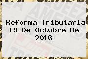 <b>Reforma Tributaria</b> 19 De Octubre De <b>2016</b>