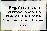 Regalan <b>rosas</b> Ecuatorianas En Vuelos De China Southern Airlines <b>...</b>