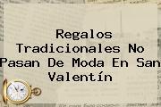 Regalos Tradicionales No Pasan De Moda En <b>San Valentín</b>