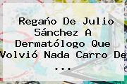 Regaño De Julio Sánchez A Dermatólogo Que Volvió Nada Carro De ...