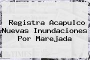 Registra <b>Acapulco</b> Nuevas Inundaciones Por Marejada