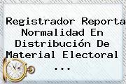 Registrador Reporta Normalidad En Distribución De Material Electoral ...