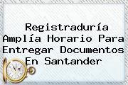 <b>Registraduría</b> Amplía Horario Para Entregar Documentos En Santander