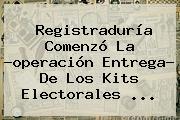 <b>Registraduría</b> Comenzó La ?operación Entrega? De Los Kits Electorales ...