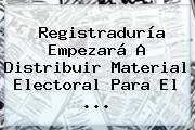<b>Registraduría</b> Empezará A Distribuir Material Electoral Para El ...