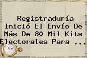 <b>Registraduría</b> Inició El Envío De Más De 80 Mil Kits Electorales Para ...
