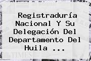 <b>Registraduría Nacional</b> Y Su Delegación Del Departamento Del Huila ...