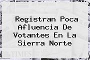 Registran Poca Afluencia De Votantes En La Sierra <b>Norte</b>