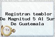 Registran <b>temblor</b> De Magnitud 5 Al Sur De Guatemala
