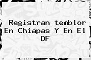 Registran <b>temblor</b> En Chiapas Y En El DF