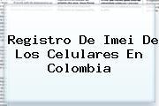 <b>Registro</b> De <b>Imei</b> De Los Celulares En Colombia