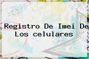 <b>Registro</b> De Imei De Los <b>celulares</b>