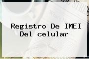 <b>Registro</b> De IMEI Del <b>celular</b>