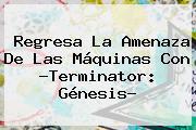 Regresa La Amenaza De Las Máquinas Con ?Terminator: <b>Génesis</b>?