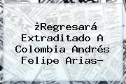 ¿Regresará Extraditado A Colombia <b>Andrés Felipe Arias</b>?