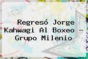 Regresó <b>Jorge Kahwagi</b> Al Boxeo - Grupo Milenio