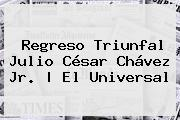Regreso Triunfal <b>Julio César Chávez Jr</b>.  <b> El Universal
