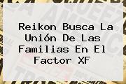 Reikon Busca La Unión De Las Familias En El <b>Factor XF</b>