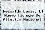 <b>Reinaldo Lenis</b>, El Nuevo Fichaje De Atlético Nacional